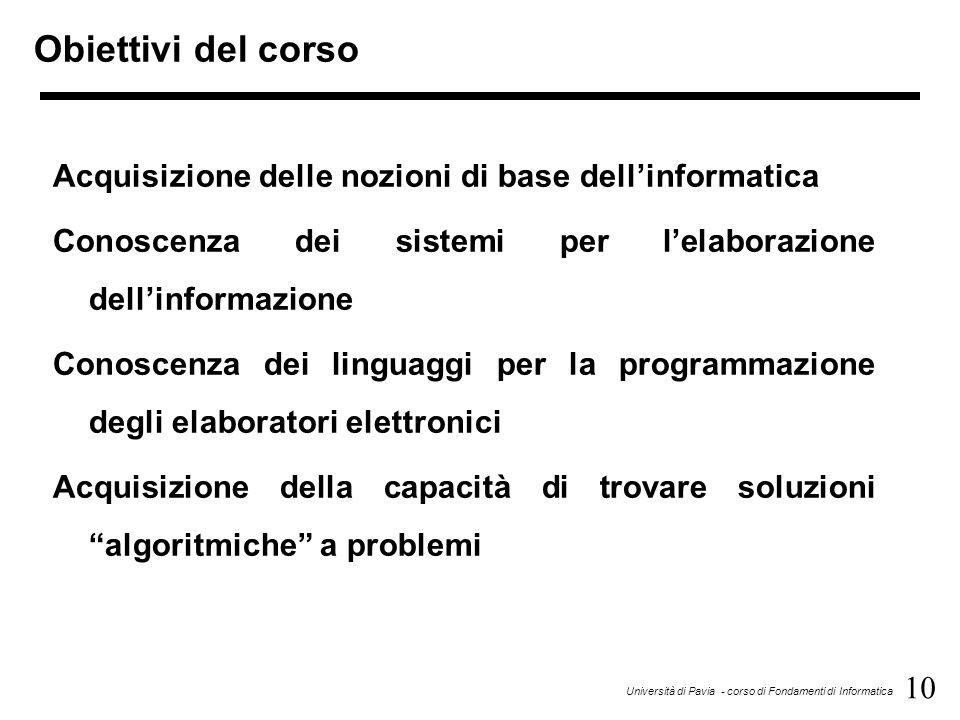 10 Università di Pavia - corso di Fondamenti di Informatica Obiettivi del corso Acquisizione delle nozioni di base dell'informatica Conoscenza dei sistemi per l'elaborazione dell'informazione Conoscenza dei linguaggi per la programmazione degli elaboratori elettronici Acquisizione della capacità di trovare soluzioni algoritmiche a problemi