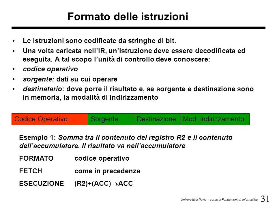 31 Università di Pavia - corso di Fondamenti di Informatica Formato delle istruzioni Le istruzioni sono codificate da stringhe di bit.