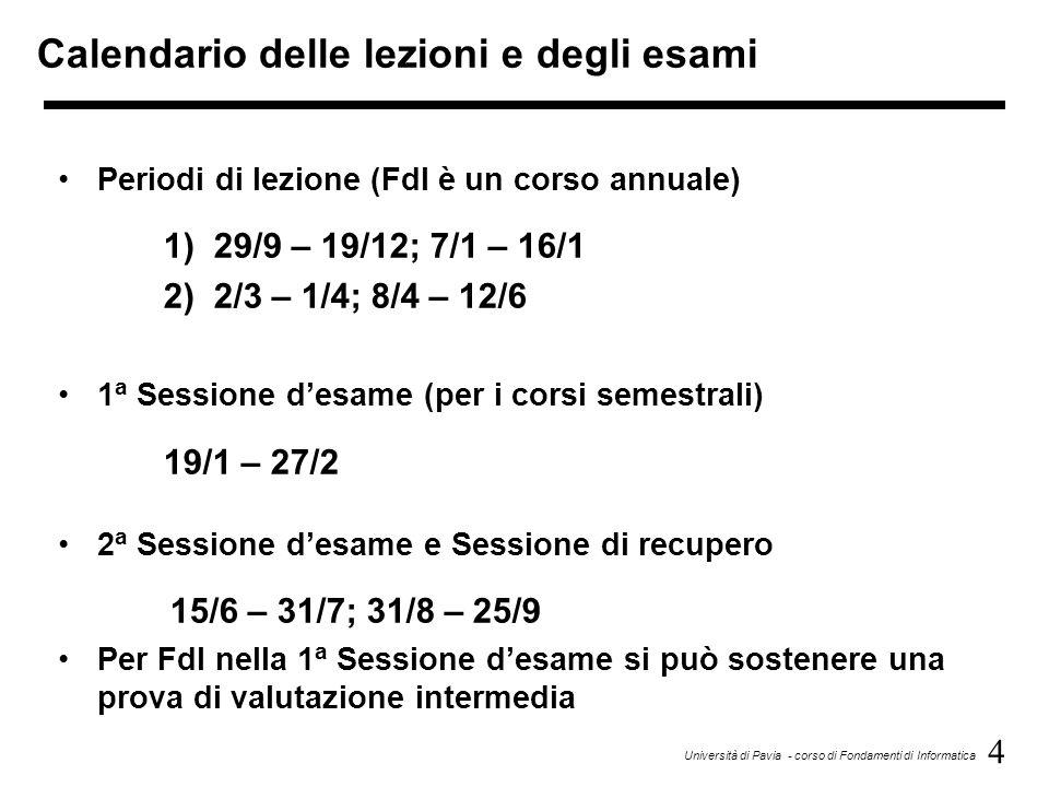 4 Università di Pavia - corso di Fondamenti di Informatica Calendario delle lezioni e degli esami Periodi di lezione (FdI è un corso annuale) 1) 29/9 – 19/12; 7/1 – 16/1 2) 2/3 – 1/4; 8/4 – 12/6 1 a Sessione d'esame (per i corsi semestrali) 19/1 – 27/2 2 a Sessione d'esame e Sessione di recupero 15/6 – 31/7; 31/8 – 25/9 Per FdI nella 1 a Sessione d'esame si può sostenere una prova di valutazione intermedia