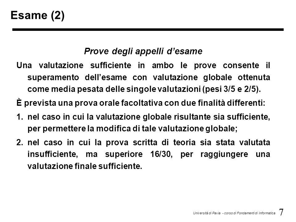 7 Università di Pavia - corso di Fondamenti di Informatica Esame (2) Prove degli appelli d'esame Una valutazione sufficiente in ambo le prove consente il superamento dell'esame con valutazione globale ottenuta come media pesata delle singole valutazioni (pesi 3/5 e 2/5).