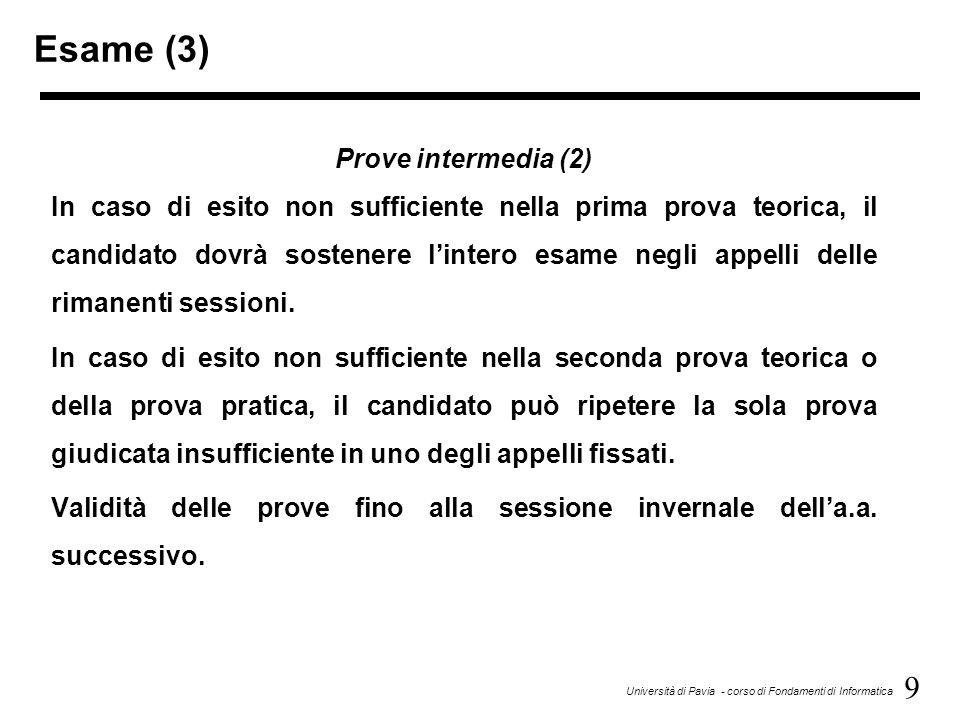 9 Università di Pavia - corso di Fondamenti di Informatica Esame (3) Prove intermedia (2) In caso di esito non sufficiente nella prima prova teorica, il candidato dovrà sostenere l'intero esame negli appelli delle rimanenti sessioni.