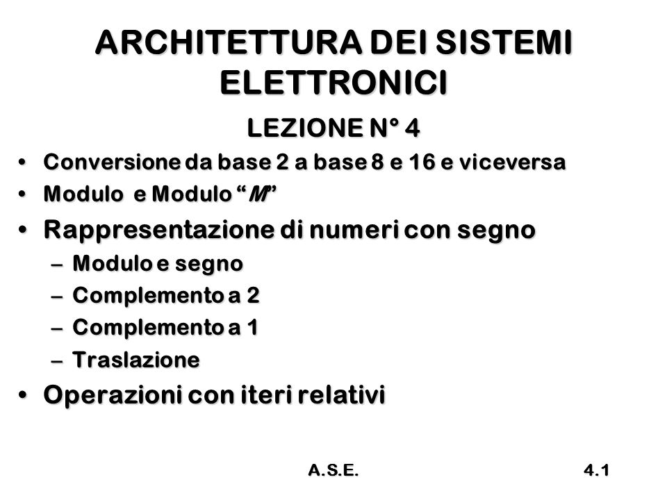 A.S.E.4.2 Richiami Base 2, 3, 4, 5, 8, 10, 12, 16Base 2, 3, 4, 5, 8, 10, 12, 16 Aritmetica binariaAritmetica binaria Conversione da base N a base 10Conversione da base N a base 10 Conversione da base 10 a base N Conversione da base 10 a base N