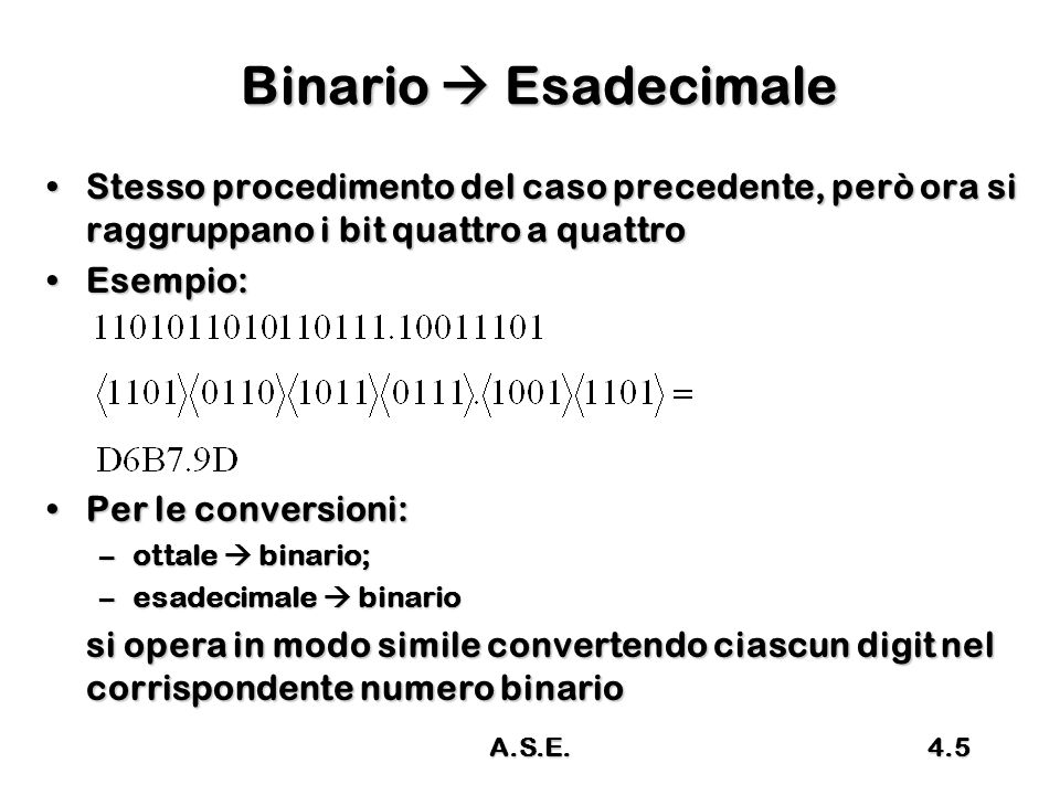 A.S.E.4.26 Esempio Disponendo di 8 digit in base 2Disponendo di 8 digit in base 2 –Stabilire il max min rappresentabile –Convertire in C1 i numeri 1111 (15), 1110101 (117), -10111 (-23), -1011001 (-89)