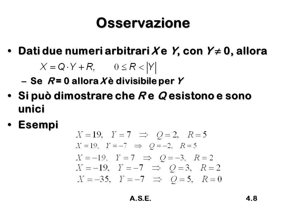 A.S.E.4.9 Modulo-M (1/2) X modulo M è il resto della divisione di X diviso M (intero positivo); X modulo M è il resto della divisione di X diviso M (intero positivo); –si indica con due barre verticali e pedice M: R è detto anche residuo , e risultaR è detto anche residuo , e risulta Esempi:Esempi: parte intera inferiore della divisione X/M resto della divisione intera X/M