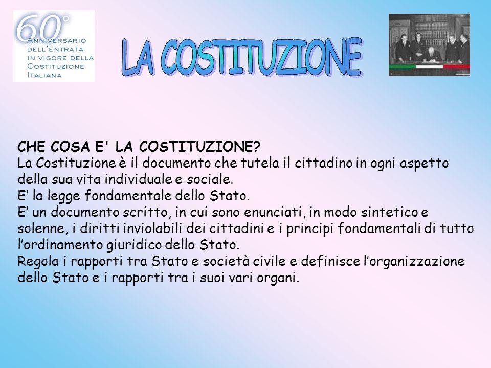 CHE COSA E' LA COSTITUZIONE? La Costituzione è il documento che tutela il cittadino in ogni aspetto della sua vita individuale e sociale. E' la legge