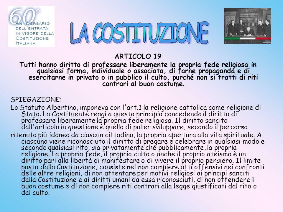 ARTICOLO 19 Tutti hanno diritto di professare liberamente la propria fede religiosa in qualsiasi forma, individuale o associata, di farne propaganda e
