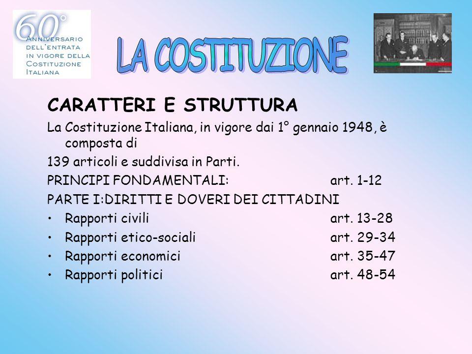 CARATTERI E STRUTTURA La Costituzione Italiana, in vigore dai 1° gennaio 1948, è composta di 139 articoli e suddivisa in Parti. PRINCIPI FONDAMENTALI: