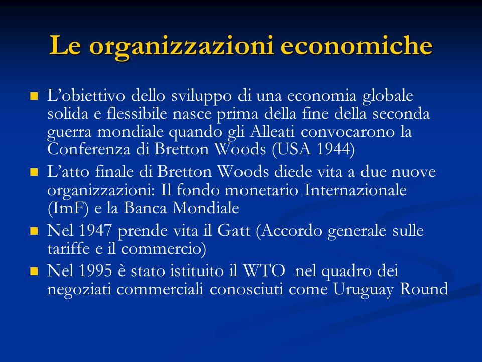 Le organizzazioni economiche L'obiettivo dello sviluppo di una economia globale solida e flessibile nasce prima della fine della seconda guerra mondiale quando gli Alleati convocarono la Conferenza di Bretton Woods (USA 1944) L'atto finale di Bretton Woods diede vita a due nuove organizzazioni: Il fondo monetario Internazionale (ImF) e la Banca Mondiale Nel 1947 prende vita il Gatt (Accordo generale sulle tariffe e il commercio) Nel 1995 è stato istituito il WTO nel quadro dei negoziati commerciali conosciuti come Uruguay Round