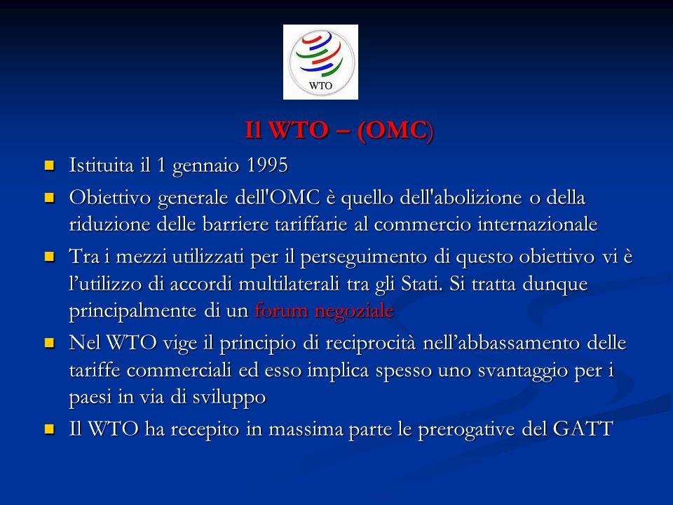Il WTO – (OMC) Istituita il 1 gennaio 1995 Istituita il 1 gennaio 1995 Obiettivo generale dell OMC è quello dell abolizione o della riduzione delle barriere tariffarie al commercio internazionale Obiettivo generale dell OMC è quello dell abolizione o della riduzione delle barriere tariffarie al commercio internazionale Tra i mezzi utilizzati per il perseguimento di questo obiettivo vi è l'utilizzo di accordi multilaterali tra gli Stati.