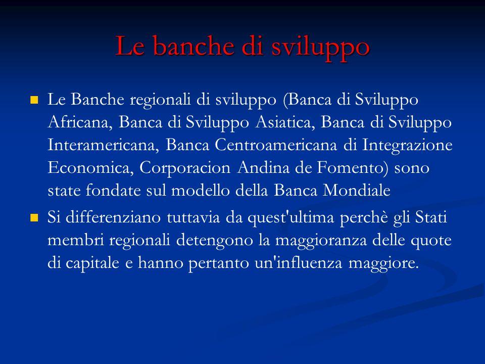 Le banche di sviluppo Le Banche regionali di sviluppo (Banca di Sviluppo Africana, Banca di Sviluppo Asiatica, Banca di Sviluppo Interamericana, Banca