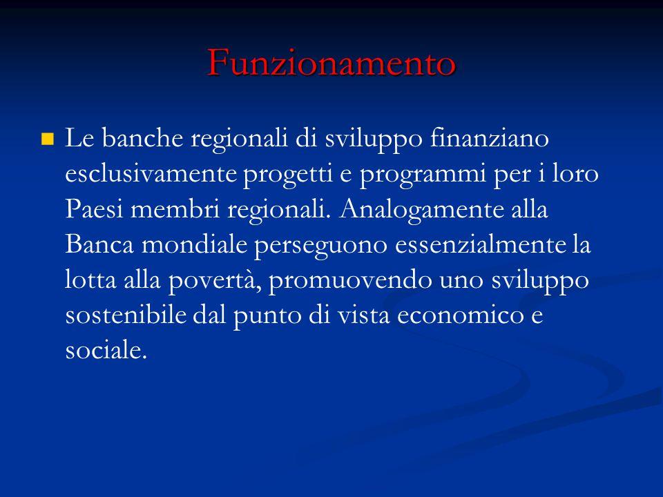 Funzionamento Le banche regionali di sviluppo finanziano esclusivamente progetti e programmi per i loro Paesi membri regionali. Analogamente alla Banc