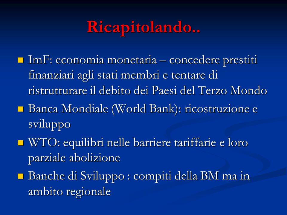 Ricapitolando.. ImF: economia monetaria – concedere prestiti finanziari agli stati membri e tentare di ristrutturare il debito dei Paesi del Terzo Mon