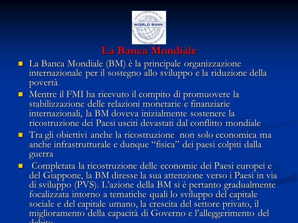 La Banca Mondiale La Banca Mondiale (BM) è la principale organizzazione internazionale per il sostegno allo sviluppo e la riduzione della povertà La Banca Mondiale (BM) è la principale organizzazione internazionale per il sostegno allo sviluppo e la riduzione della povertà Mentre il FMI ha ricevuto il compito di promuovere la stabilizzazione delle relazioni monetarie e finanziarie internazionali, la BM doveva inizialmente sostenere la ricostruzione dei Paesi usciti devastati dal conflitto mondiale Mentre il FMI ha ricevuto il compito di promuovere la stabilizzazione delle relazioni monetarie e finanziarie internazionali, la BM doveva inizialmente sostenere la ricostruzione dei Paesi usciti devastati dal conflitto mondiale Tra gli obiettivi anche la ricostruzione non solo economica ma anche infrastrutturale e dunque fisica dei paesi colpiti dalla guerra Tra gli obiettivi anche la ricostruzione non solo economica ma anche infrastrutturale e dunque fisica dei paesi colpiti dalla guerra Completata la ricostruzione delle economie dei Paesi europei e del Giappone, la BM diresse la sua attenzione verso i Paesi in via di sviluppo (PVS).