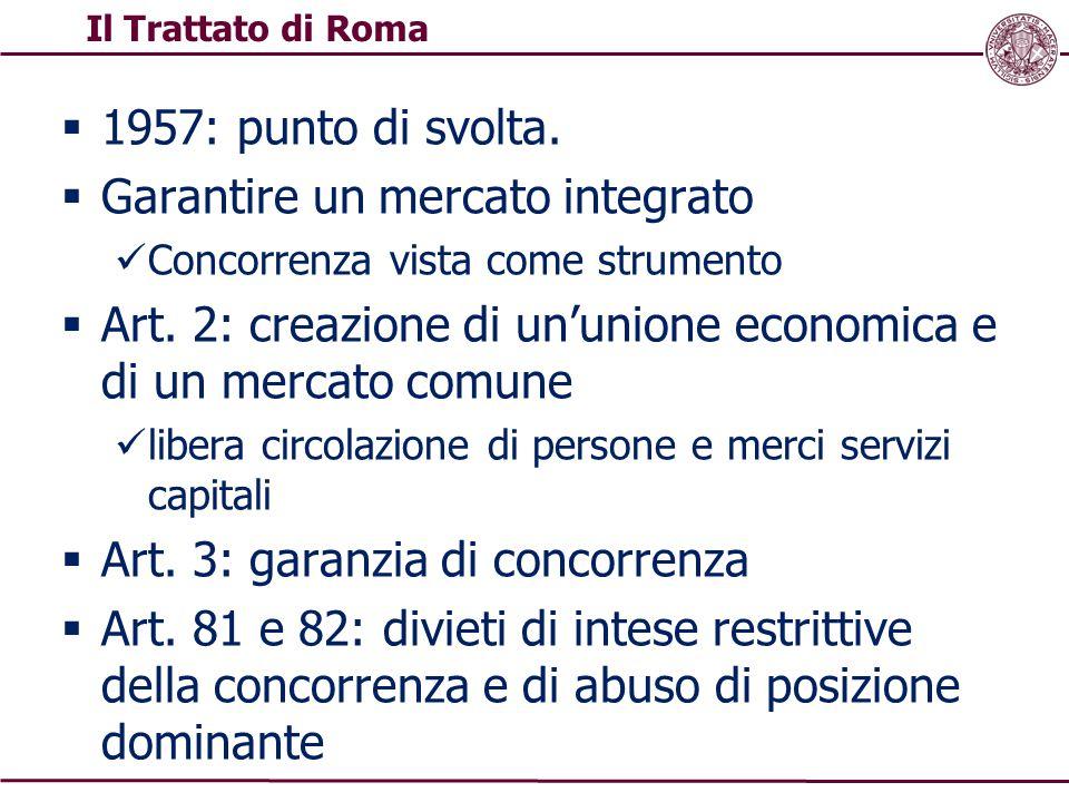  1957: punto di svolta.  Garantire un mercato integrato Concorrenza vista come strumento  Art. 2: creazione di un'unione economica e di un mercato