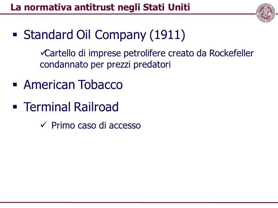 La normativa antitrust negli Stati Uniti  Standard Oil Company (1911) Cartello di imprese petrolifere creato da Rockefeller condannato per prezzi pre