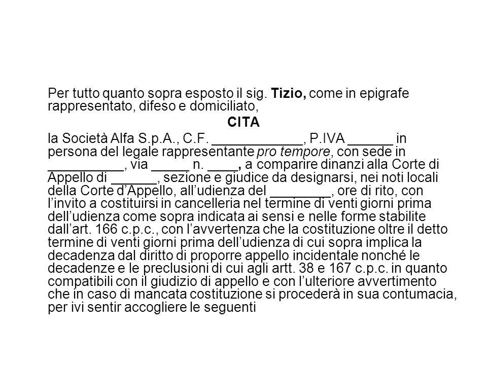 Per tutto quanto sopra esposto il sig. Tizio, come in epigrafe rappresentato, difeso e domiciliato, CITA la Società Alfa S.p.A., C.F. ____________, P.