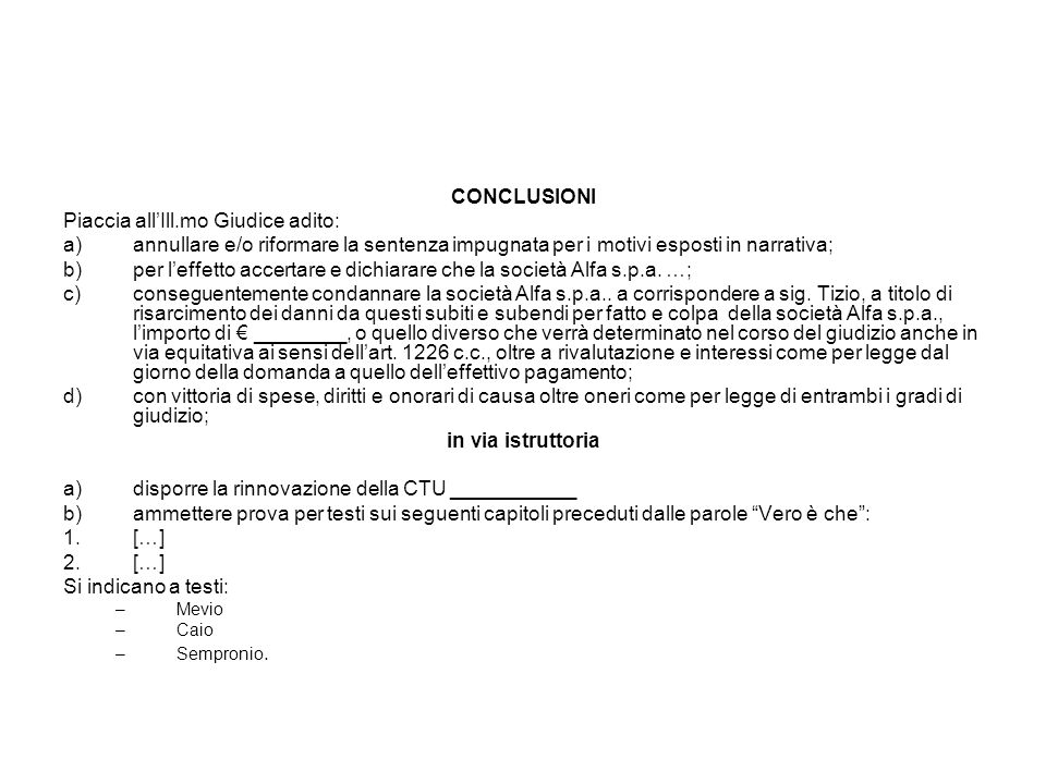 CONCLUSIONI Piaccia all'Ill.mo Giudice adito: a)annullare e/o riformare la sentenza impugnata per i motivi esposti in narrativa; b)per l'effetto accer