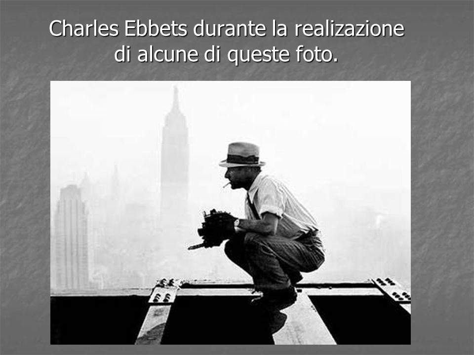 Charles Ebbets durante la realizazione di alcune di queste foto.
