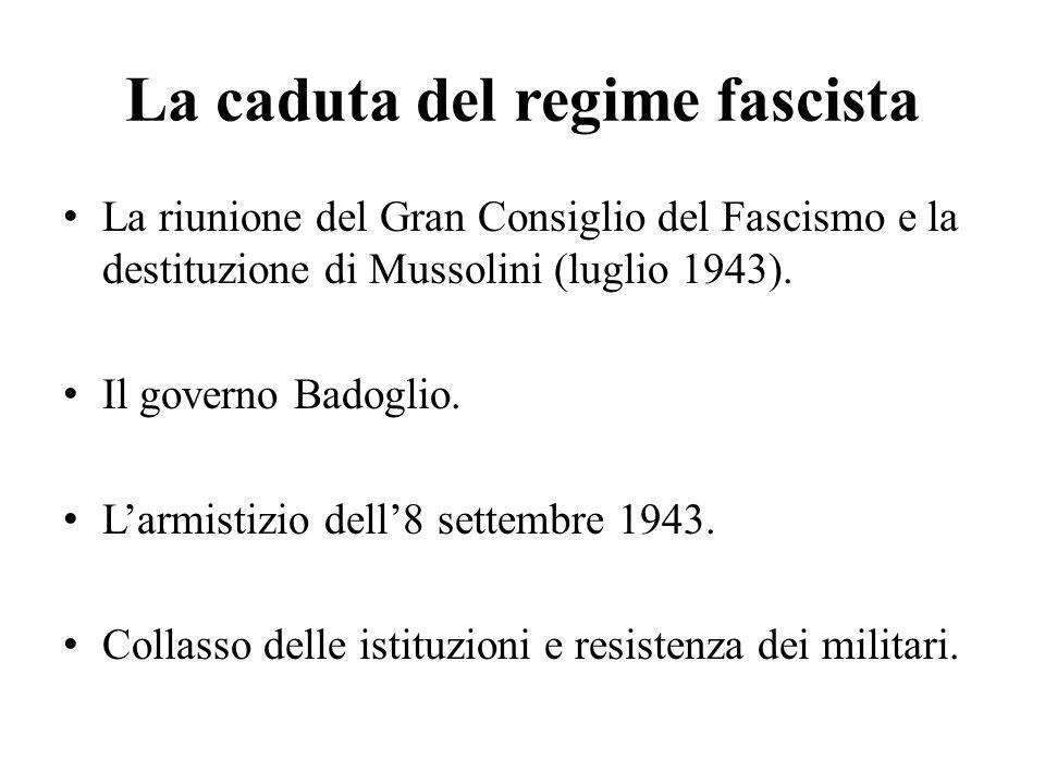 La caduta del regime fascista La riunione del Gran Consiglio del Fascismo e la destituzione di Mussolini (luglio 1943). Il governo Badoglio. L'armisti