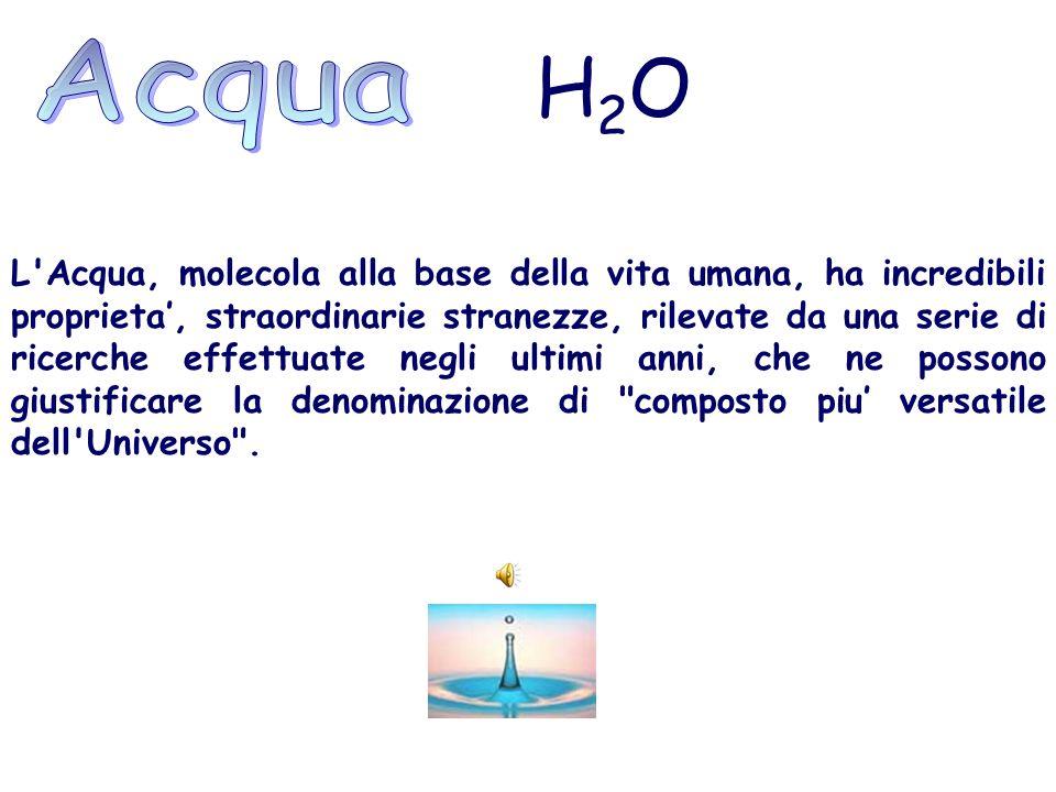 H 2 O L'Acqua, molecola alla base della vita umana, ha incredibili proprieta', straordinarie stranezze, rilevate da una serie di ricerche effettuate n