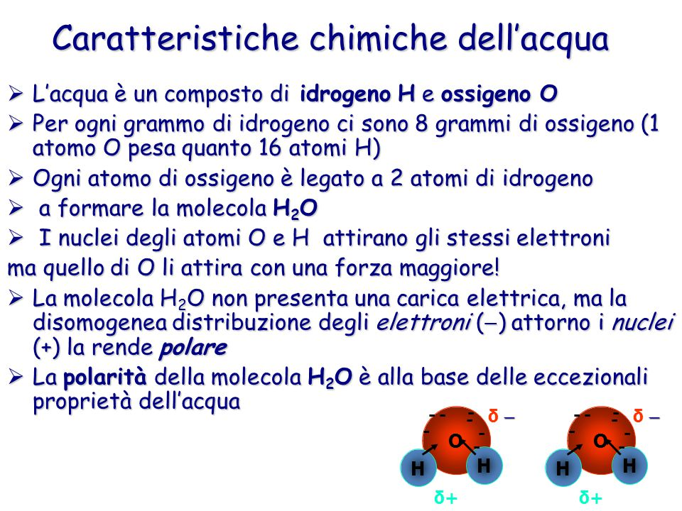  L'acqua è un composto di idrogeno H e ossigeno O  Per ogni grammo di idrogeno ci sono 8 grammi di ossigeno (1 atomo O pesa quanto 16 atomi H)  Ogni atomo di ossigeno è legato a 2 atomi di idrogeno  a formare la molecola H 2 O  I nuclei degli atomi O e H attirano gli stessi elettroni ma quello di O li attira con una forza maggiore.