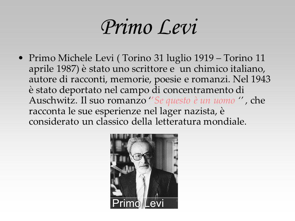 Primo Levi Primo Michele Levi ( Torino 31 luglio 1919 – Torino 11 aprile 1987) è stato uno scrittore e un chimico italiano, autore di racconti, memorie, poesie e romanzi.
