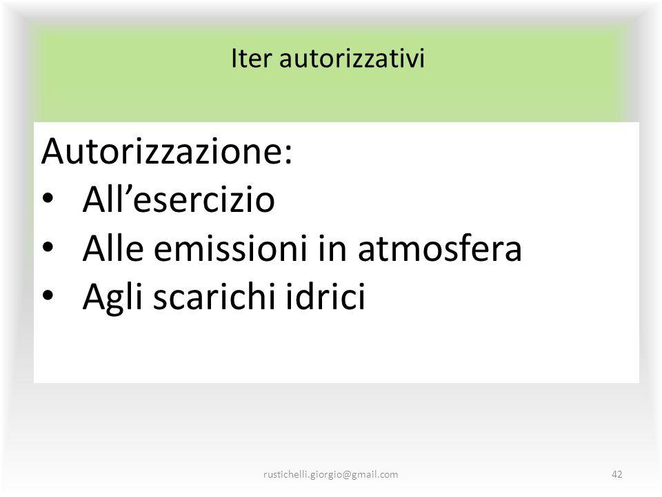 Iter autorizzativi rustichelli.giorgio@gmail.com42 Autorizzazione: All'esercizio Alle emissioni in atmosfera Agli scarichi idrici