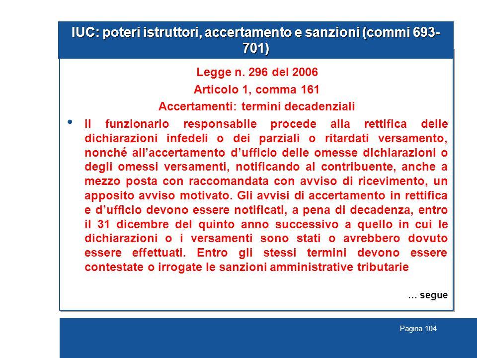Pagina 104 IUC: poteri istruttori, accertamento e sanzioni (commi 693- 701) Legge n. 296 del 2006 Articolo 1, comma 161 Accertamenti: termini decadenz