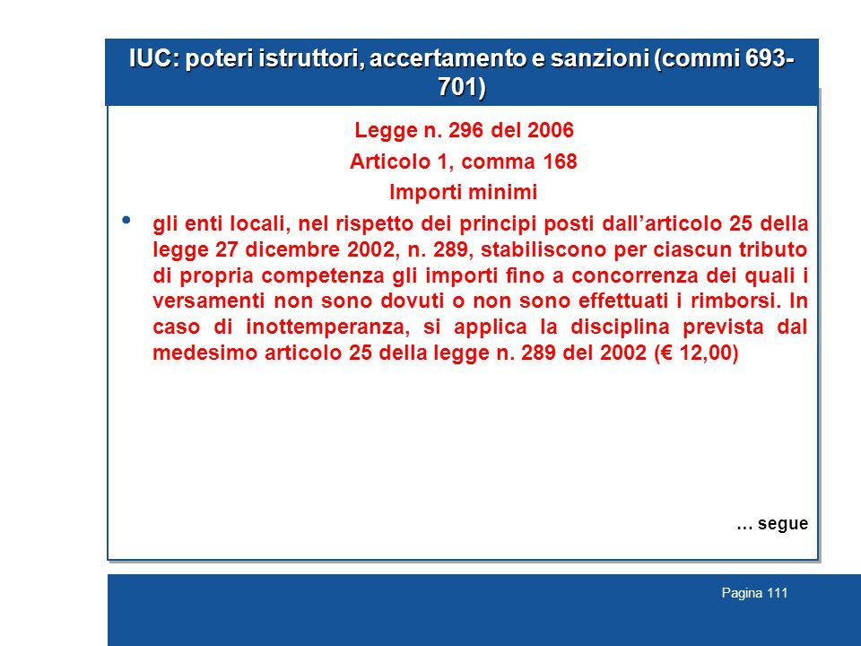 Pagina 111 IUC: poteri istruttori, accertamento e sanzioni (commi 693- 701) Legge n. 296 del 2006 Articolo 1, comma 168 Importi minimi gli enti locali