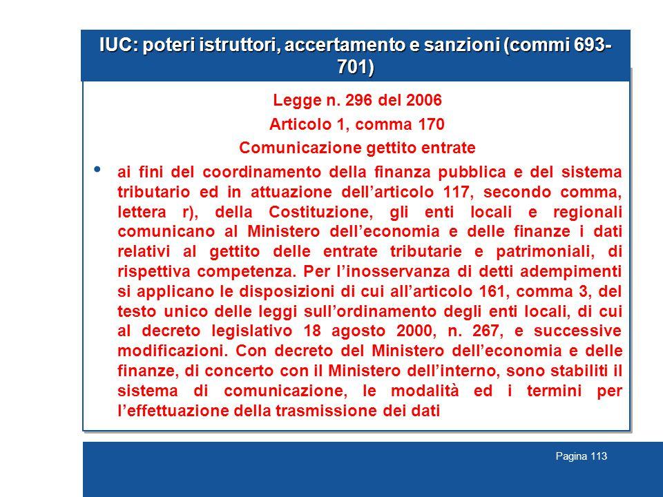Pagina 113 IUC: poteri istruttori, accertamento e sanzioni (commi 693- 701) Legge n. 296 del 2006 Articolo 1, comma 170 Comunicazione gettito entrate