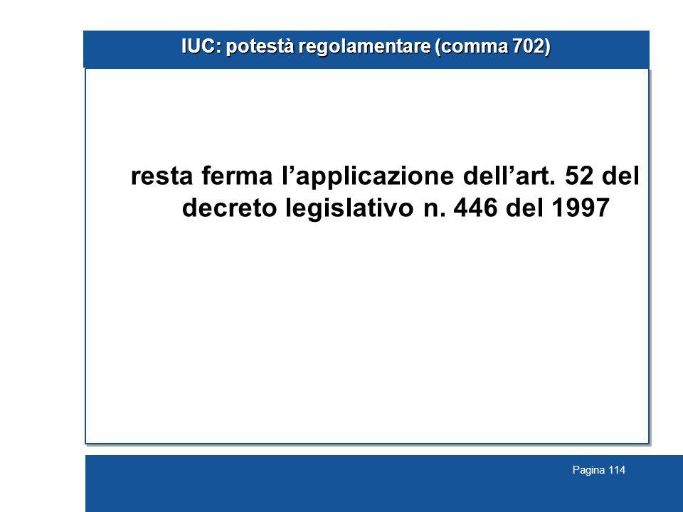 Pagina 114 IUC: potestà regolamentare (comma 702) resta ferma l'applicazione dell'art. 52 del decreto legislativo n. 446 del 1997