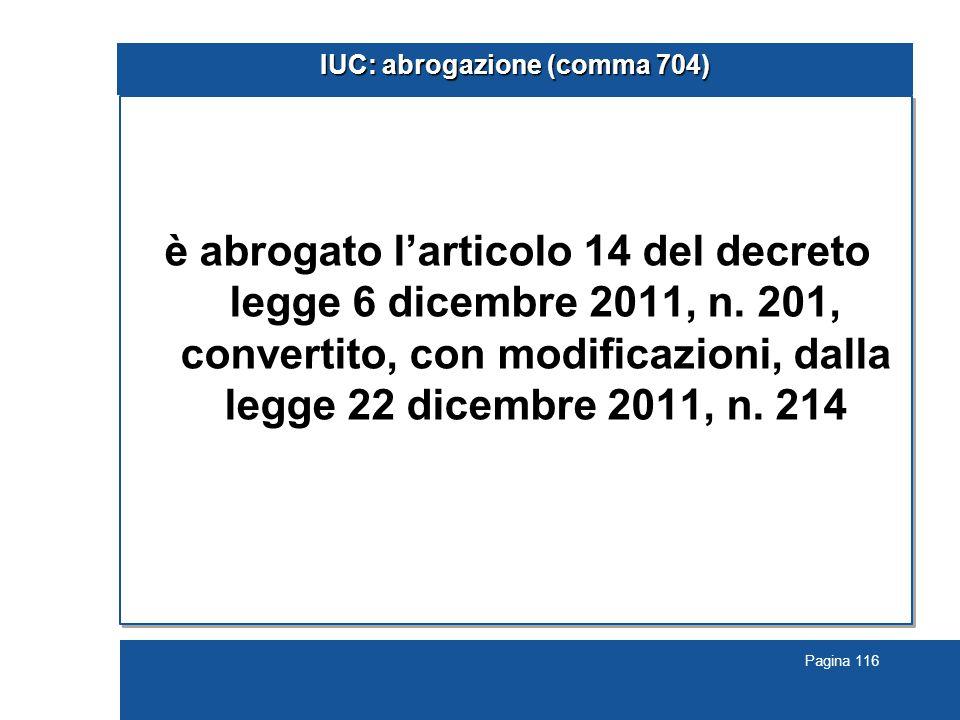 Pagina 116 IUC: abrogazione (comma 704) è abrogato l'articolo 14 del decreto legge 6 dicembre 2011, n. 201, convertito, con modificazioni, dalla legge