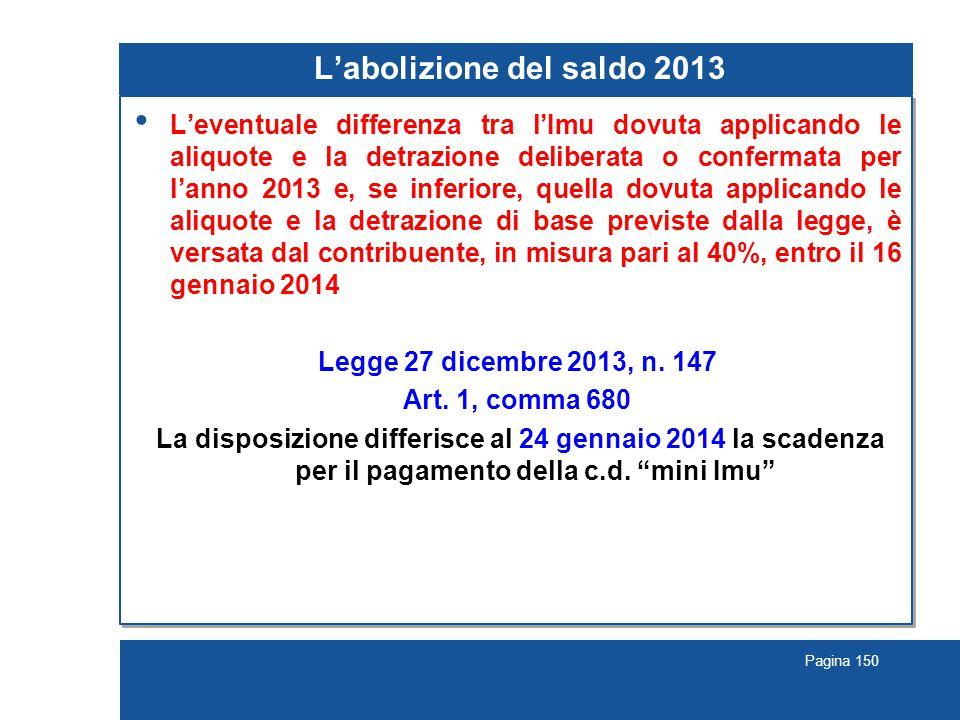 Pagina 150 L'abolizione del saldo 2013 L'eventuale differenza tra l'Imu dovuta applicando le aliquote e la detrazione deliberata o confermata per l'an