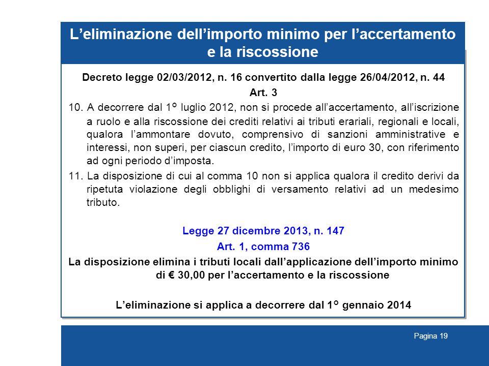 Pagina 19 L'eliminazione dell'importo minimo per l'accertamento e la riscossione Decreto legge 02/03/2012, n. 16 convertito dalla legge 26/04/2012, n.