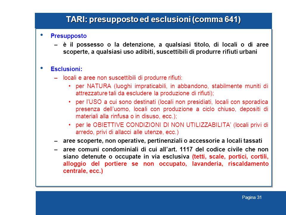 Pagina 31 TARI: presupposto ed esclusioni (comma 641) Presupposto –è il possesso o la detenzione, a qualsiasi titolo, di locali o di aree scoperte, a