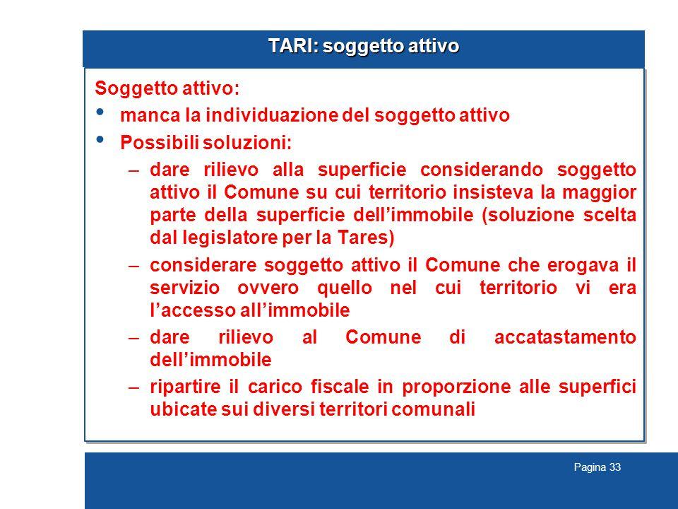Pagina 33 TARI: soggetto attivo Soggetto attivo: manca la individuazione del soggetto attivo Possibili soluzioni: –dare rilievo alla superficie consid