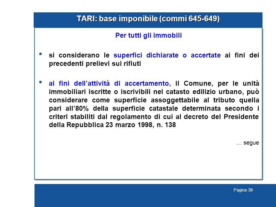 Pagina 39 TARI: base imponibile (commi 645-649) Per tutti gli immobili si considerano le superfici dichiarate o accertate ai fini dei precedenti preli