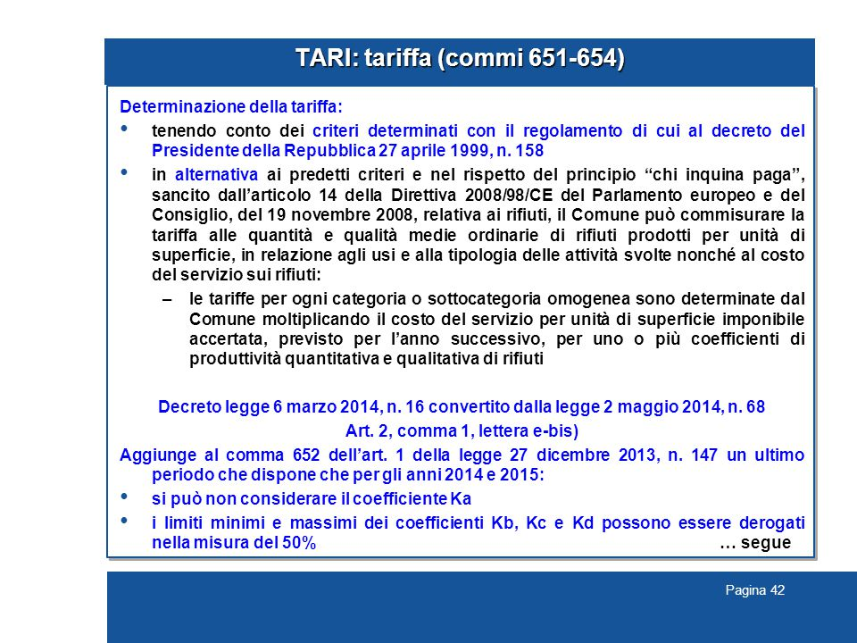 Pagina 42 TARI: tariffa (commi 651-654) Determinazione della tariffa: tenendo conto dei criteri determinati con il regolamento di cui al decreto del P