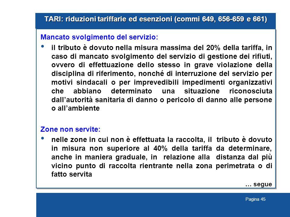 Pagina 45 TARI: riduzioni tariffarie ed esenzioni (commi 649, 656-659 e 661) Mancato svolgimento del servizio: il tributo è dovuto nella misura massim
