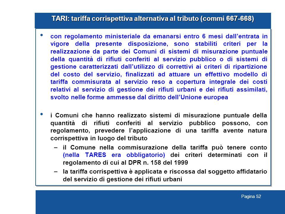 Pagina 52 TARI: tariffa corrispettiva alternativa al tributo (commi 667-668) con regolamento ministeriale da emanarsi entro 6 mesi dall'entrata in vig