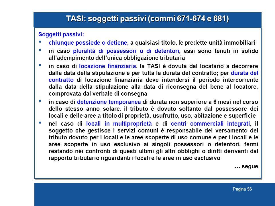 Pagina 56 TASI: soggetti passivi (commi 671-674 e 681) Soggetti passivi: chiunque possiede o detiene, a qualsiasi titolo, le predette unità immobiliar