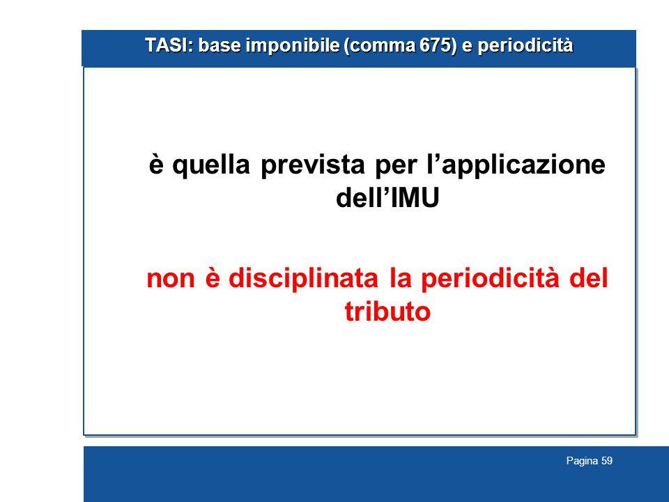 Pagina 59 TASI: base imponibile (comma 675) e periodicità è quella prevista per l'applicazione dell'IMU non è disciplinata la periodicità del tributo