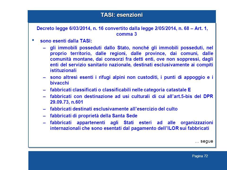 Pagina 72 TASI: esenzioni Decreto legge 6/03/2014, n. 16 convertito dalla legge 2/05/2014, n. 68 – Art. 1, comma 3 sono esenti dalla TASI: –gli immobi