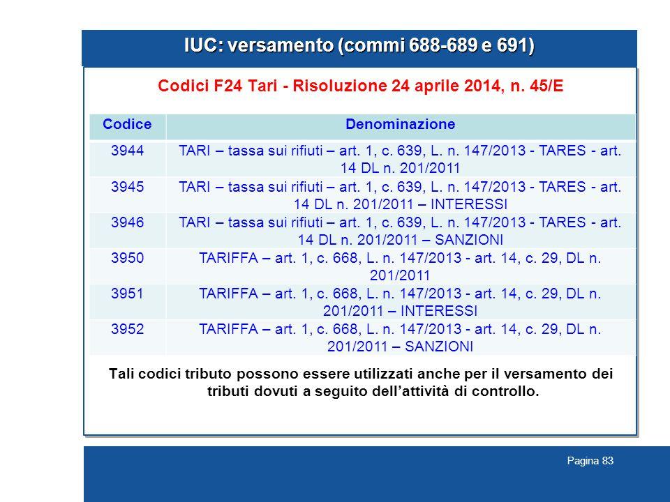 Pagina 83 IUC: versamento (commi 688-689 e 691) Codici F24 Tari - Risoluzione 24 aprile 2014, n. 45/E Tali codici tributo possono essere utilizzati an