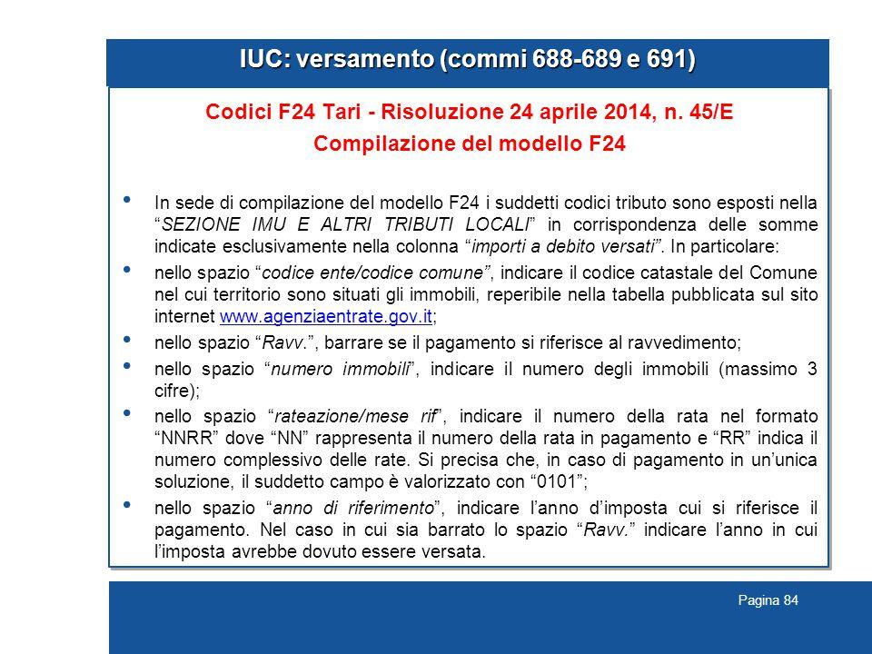 Pagina 84 IUC: versamento (commi 688-689 e 691) Codici F24 Tari - Risoluzione 24 aprile 2014, n. 45/E Compilazione del modello F24 In sede di compilaz