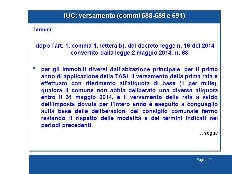 Pagina 94 IUC: versamento (commi 688-689 e 691) Termini: dopo l'art. 1, comma 1, lettera b), del decreto legge n. 16 del 2014 convertito dalla legge 2