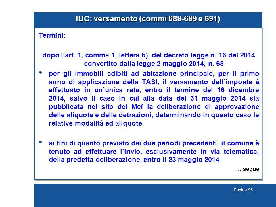 Pagina 95 IUC: versamento (commi 688-689 e 691) Termini: dopo l'art. 1, comma 1, lettera b), del decreto legge n. 16 del 2014 convertito dalla legge 2