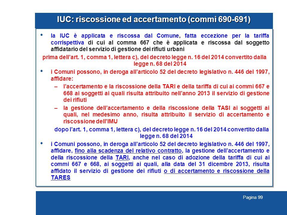 Pagina 99 IUC: riscossione ed accertamento (commi 690-691) la IUC è applicata e riscossa dal Comune, fatta eccezione per la tariffa corrispettiva di c