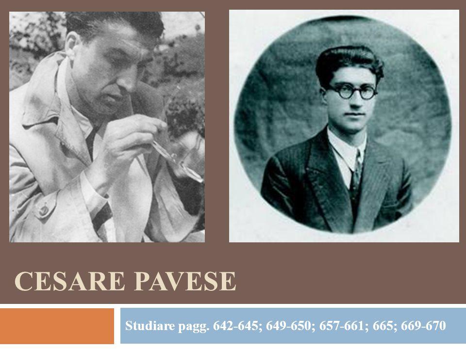 CESARE PAVESE Studiare pagg. 642-645; 649-650; 657-661; 665; 669-670