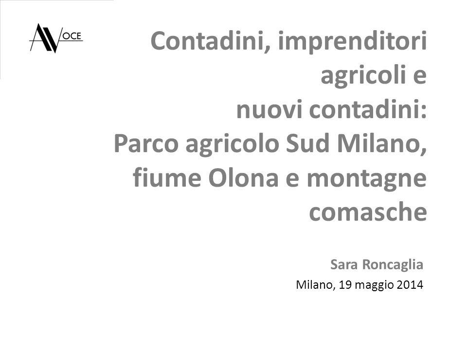Contadini, imprenditori agricoli e nuovi contadini: Parco agricolo Sud Milano, fiume Olona e montagne comasche Sara Roncaglia Milano, 19 maggio 2014